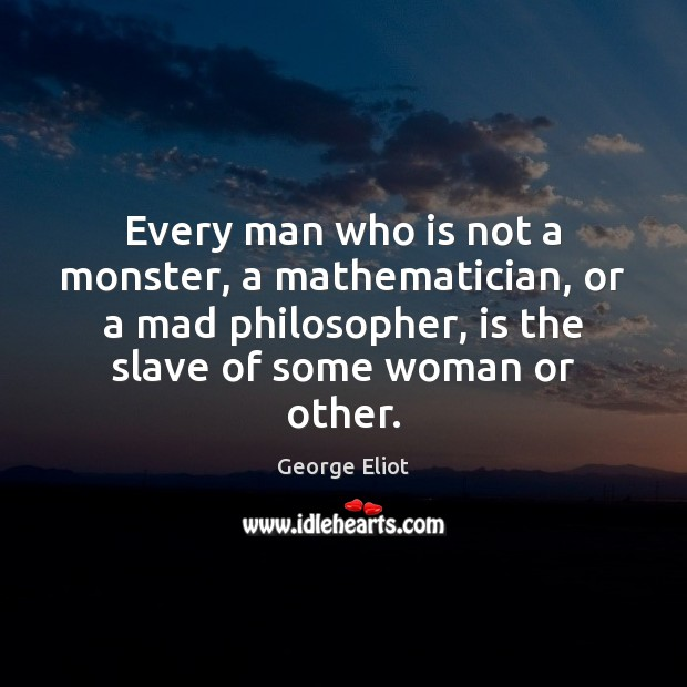 Image, Every man who is not a monster, a mathematician, or a mad
