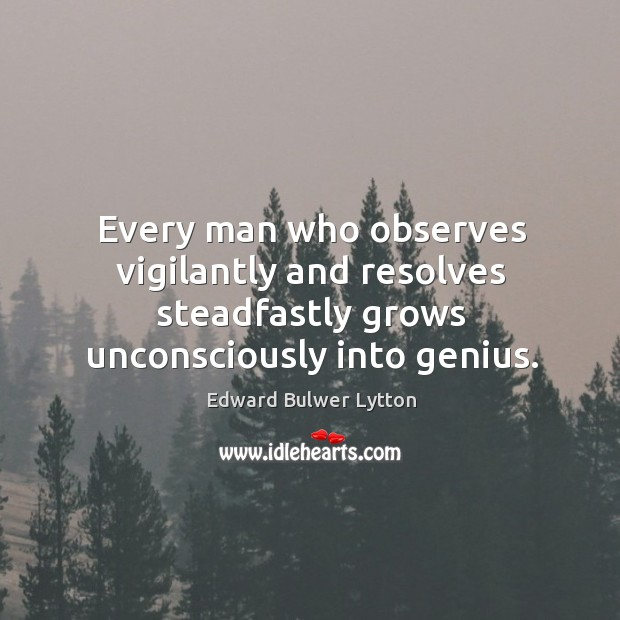 Every man who observes vigilantly and resolves steadfastly grows unconsciously into genius. Image