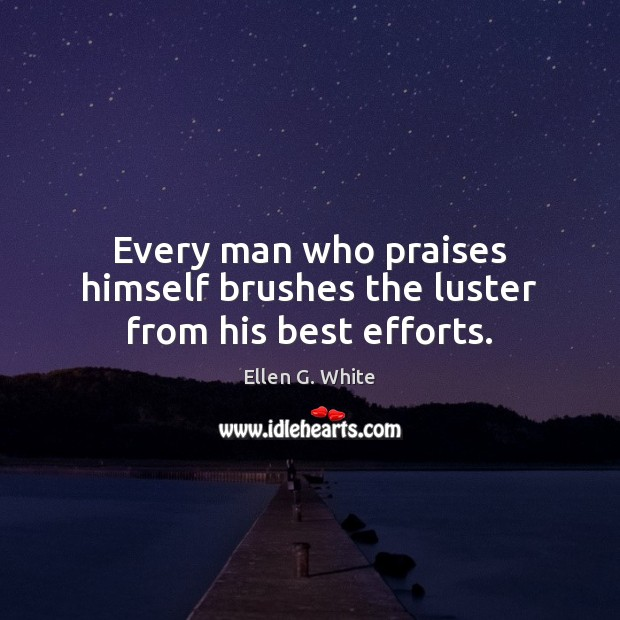 Every man who praises himself brushes the luster from his best efforts. Image