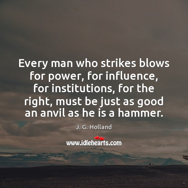 Every man who strikes blows for power, for influence, for institutions, for Image