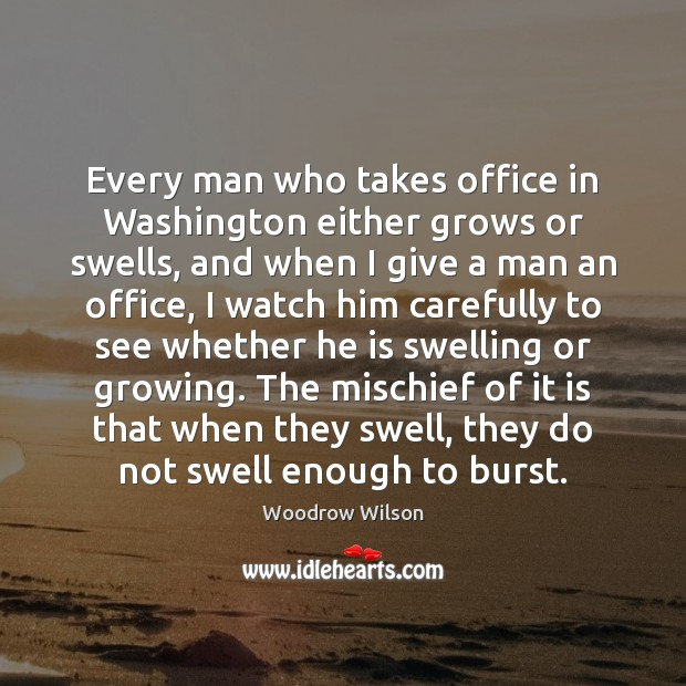 Image, Every man who takes office in Washington either grows or swells, and