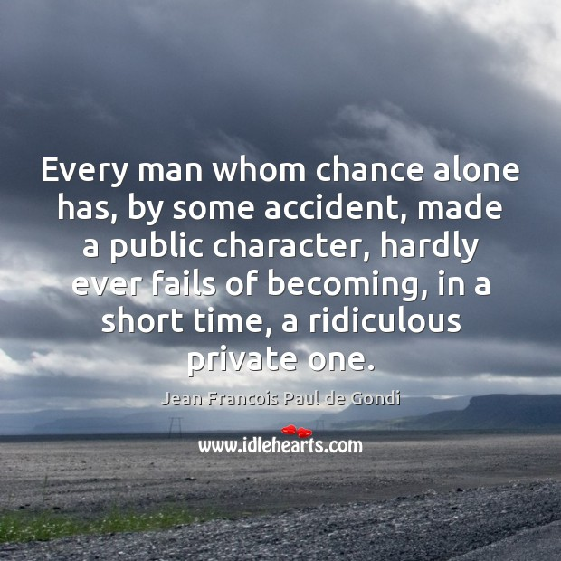 Every man whom chance alone has, by some accident, made a public Image