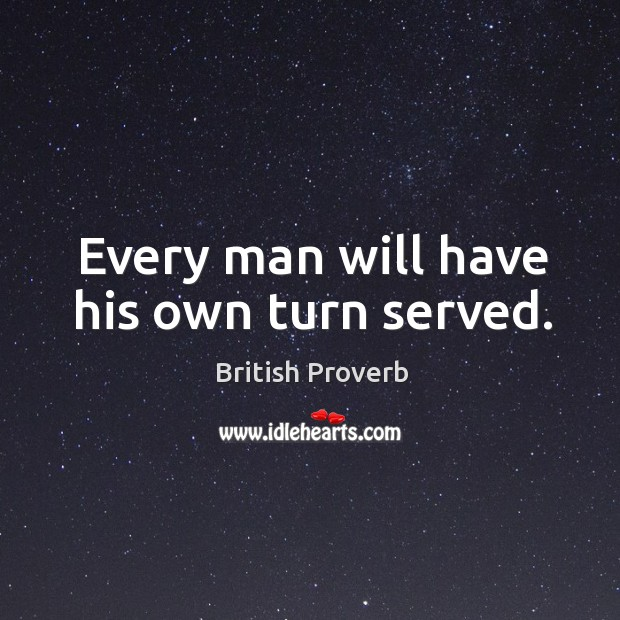 Every man will have his own turn served. British Proverbs Image