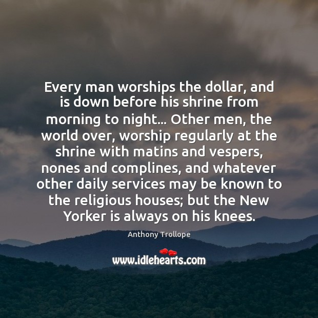 Every man worships the dollar, and is down before his shrine from Anthony Trollope Picture Quote