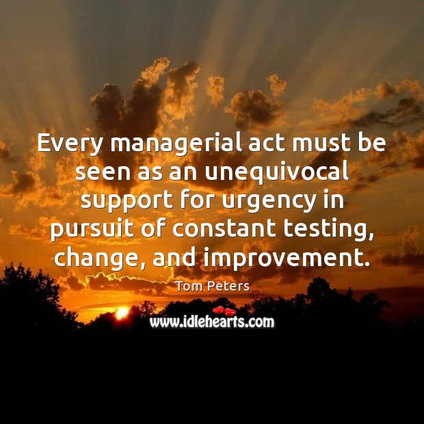 Every managerial act must be seen as an unequivocal support for urgency Tom Peters Picture Quote