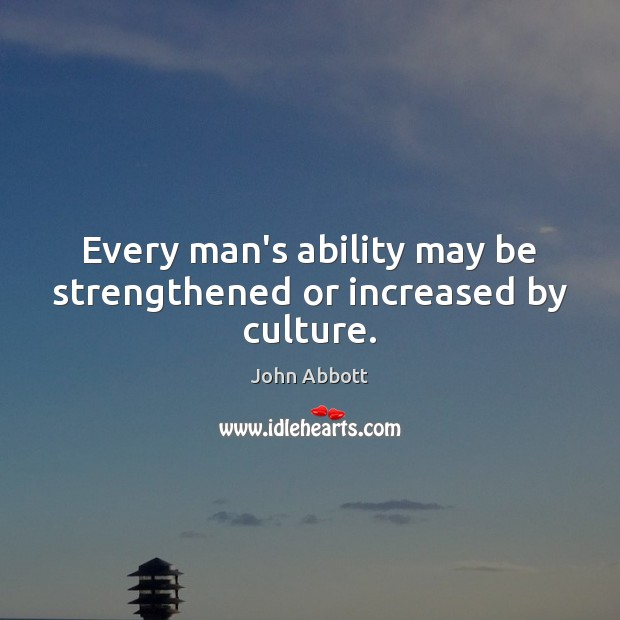 Image, Every man's ability may be strengthened or increased by culture.