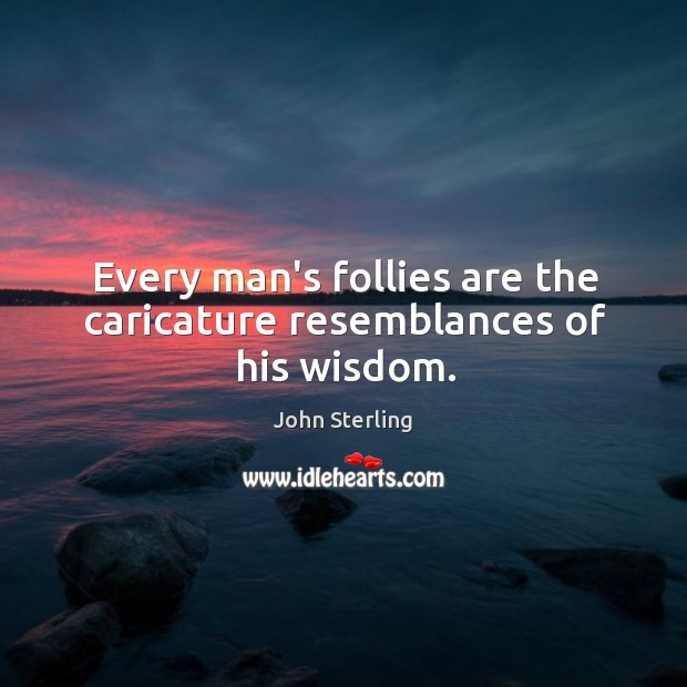 Image, Every man's follies are the caricature resemblances of his wisdom.