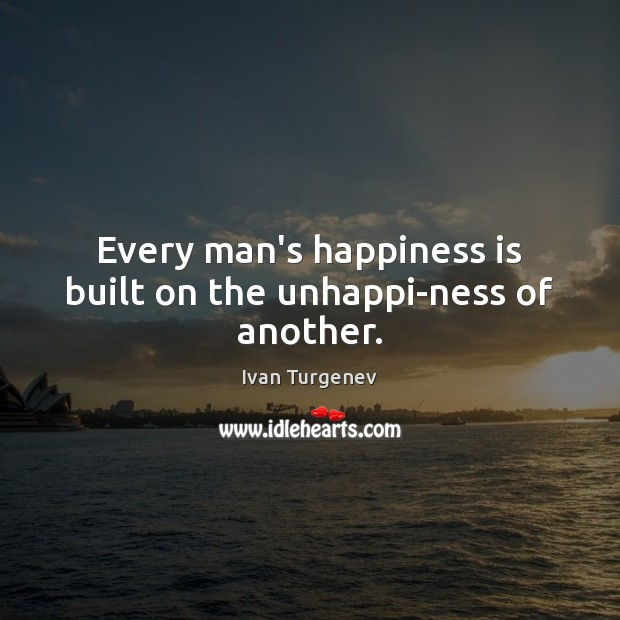 Image, Every man's happiness is built on the unhappi-ness of another.