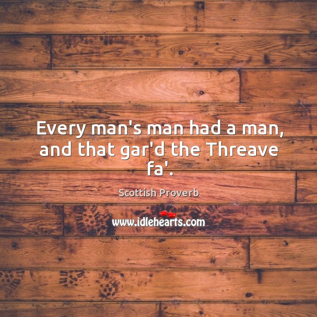 Image, Every man's man had a man, and that gar'd the threave fa'.