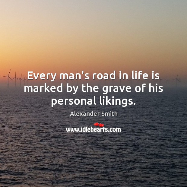 Every man's road in life is marked by the grave of his personal likings. Alexander Smith Picture Quote