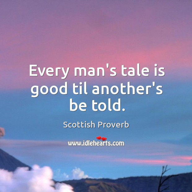 Every man's tale is good til another's be told. Scottish Proverbs Image