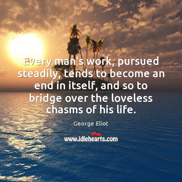 Image, Every man's work, pursued steadily, tends to become an end in itself,