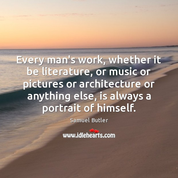 Every man's work, whether it be literature, or music or pictures or Samuel Butler Picture Quote