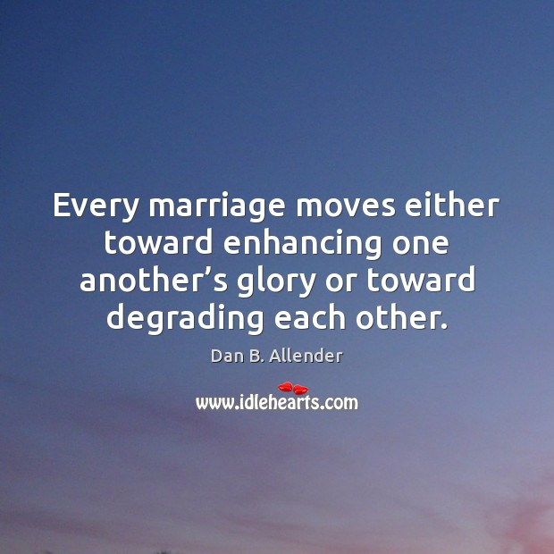Image, Every marriage moves either toward enhancing one another's glory or toward