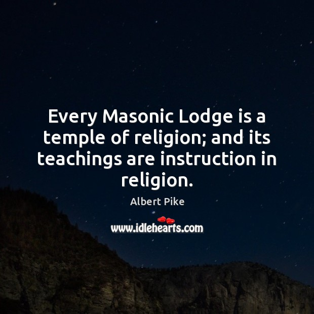 Every Masonic Lodge is a temple of religion; and its teachings are Albert Pike Picture Quote