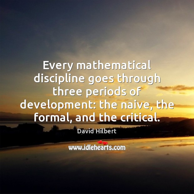 Every mathematical discipline goes through three periods of development: the naive, the David Hilbert Picture Quote