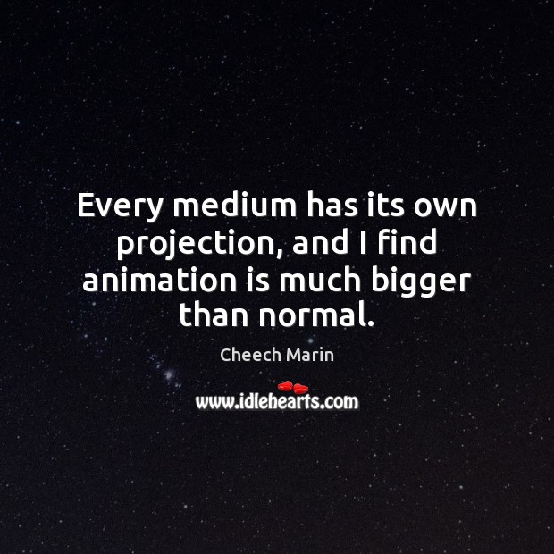 Every medium has its own projection, and I find animation is much bigger than normal. Cheech Marin Picture Quote