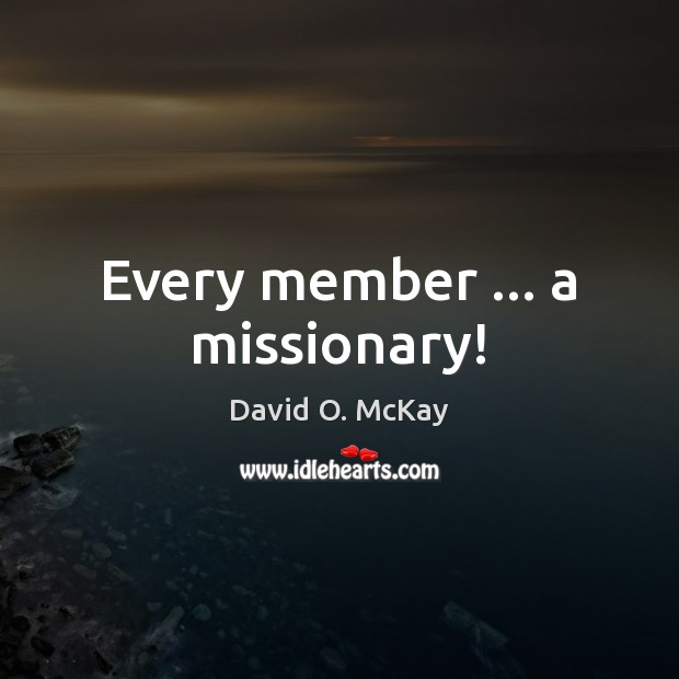 Every member … a missionary! David O. McKay Picture Quote