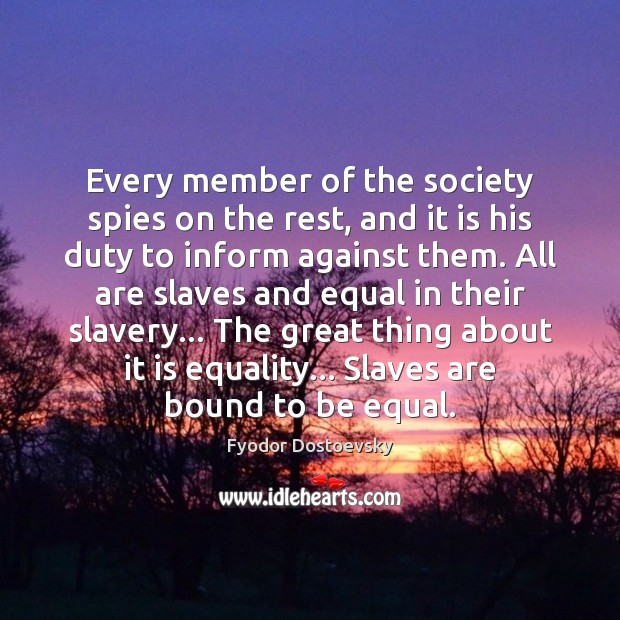 Every member of the society spies on the rest, and it is Fyodor Dostoevsky Picture Quote