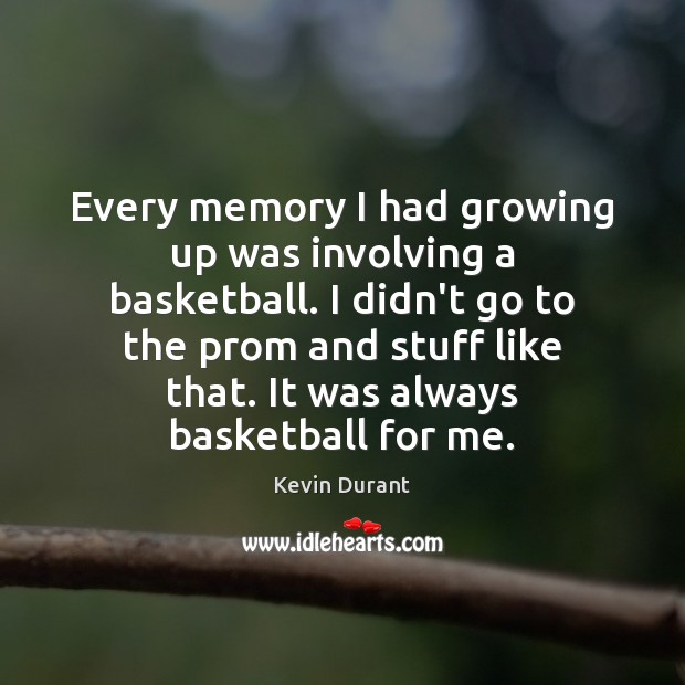 Image, Every memory I had growing up was involving a basketball. I didn't