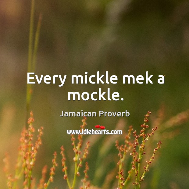 Every mickle mek a mockle. Jamaican Proverbs Image