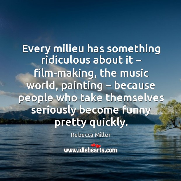 Every milieu has something ridiculous about it – film-making, the music world, painting Image
