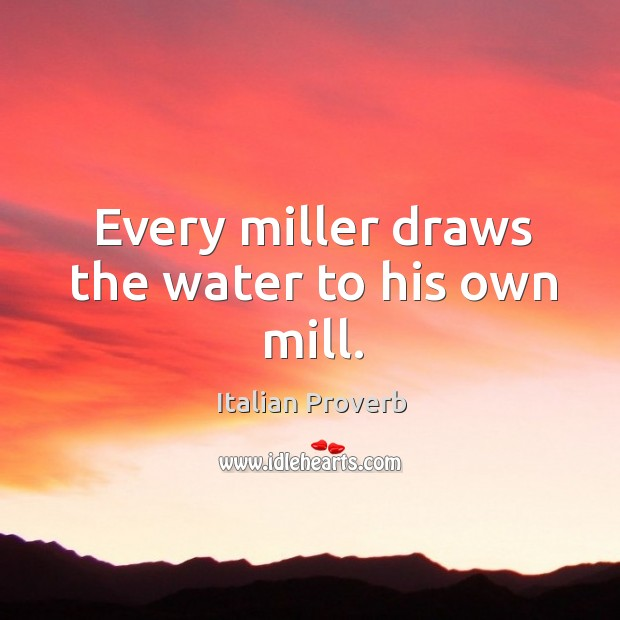 Every miller draws the water to his own mill. Image