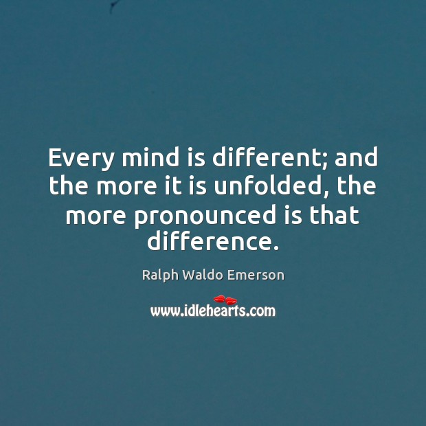 Image, Every mind is different; and the more it is unfolded, the more