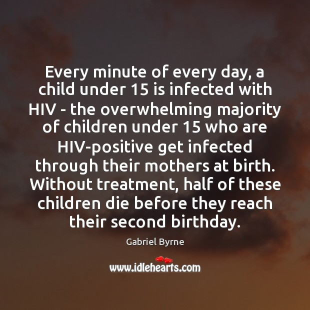 Every minute of every day, a child under 15 is infected with HIV Gabriel Byrne Picture Quote
