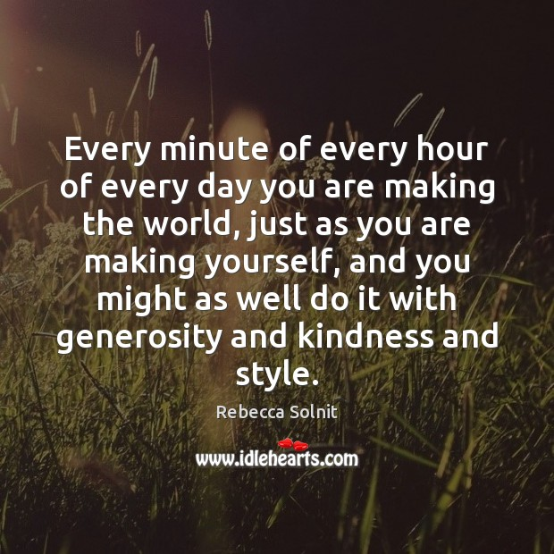 Every minute of every hour of every day you are making the Image