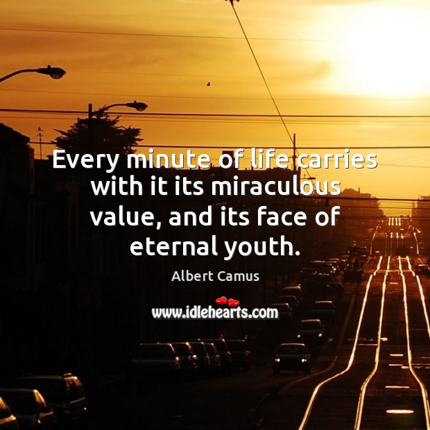 Image about Every minute of life carries with it its miraculous value, and its face of eternal youth.