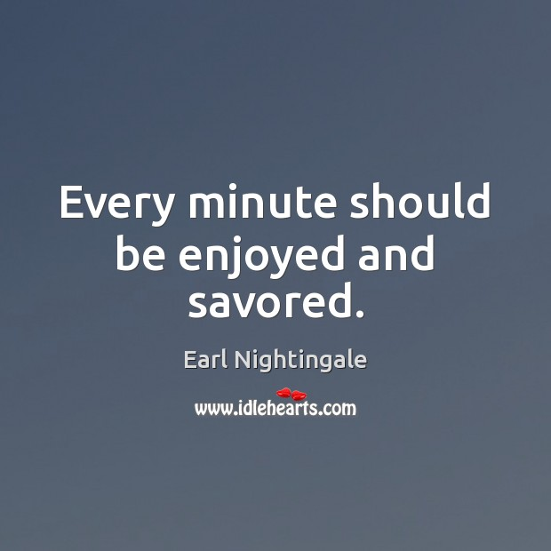 Every minute should be enjoyed and savored. Earl Nightingale Picture Quote