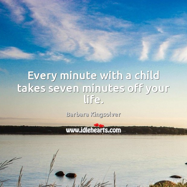 Every minute with a child takes seven minutes off your life. Image
