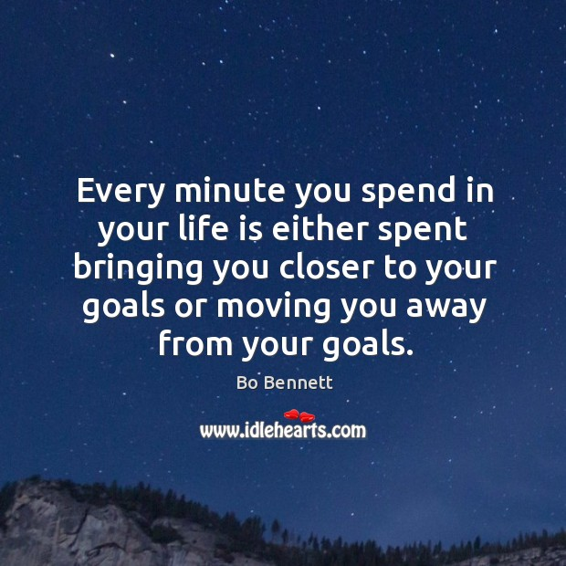 Every minute you spend in your life is either spent bringing you closer to your goals or Bo Bennett Picture Quote