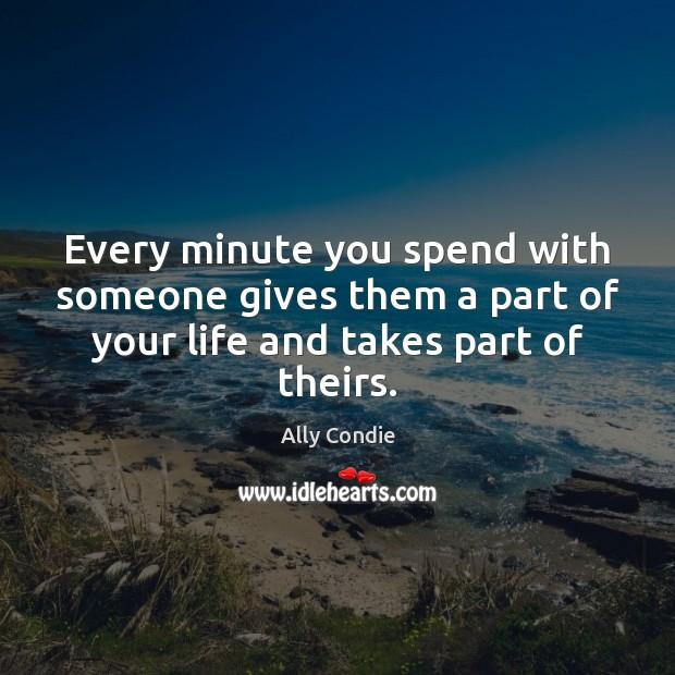 Image, Every minute you spend with someone gives them a part of your