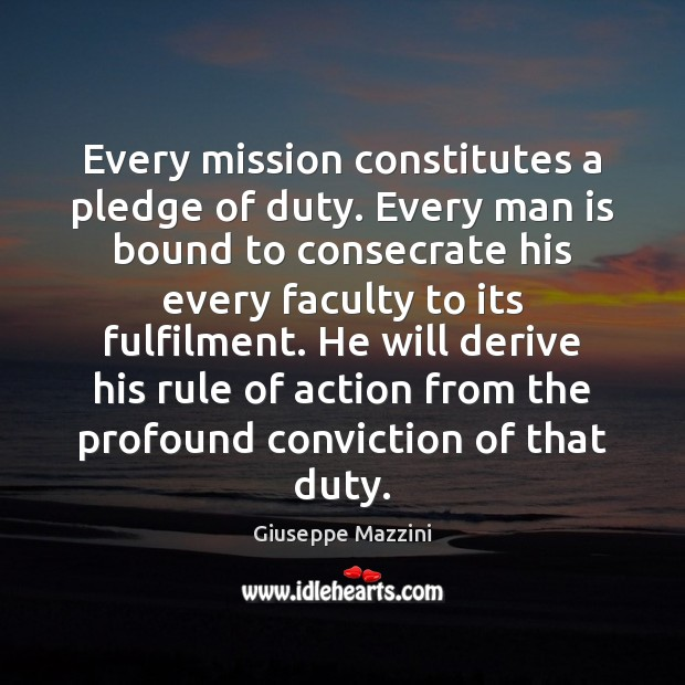 Every mission constitutes a pledge of duty. Every man is bound to Giuseppe Mazzini Picture Quote