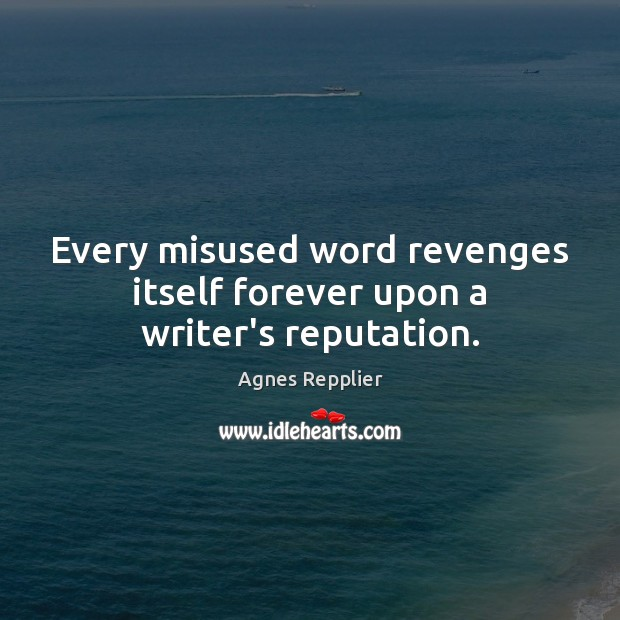 Every misused word revenges itself forever upon a writer's reputation. Image