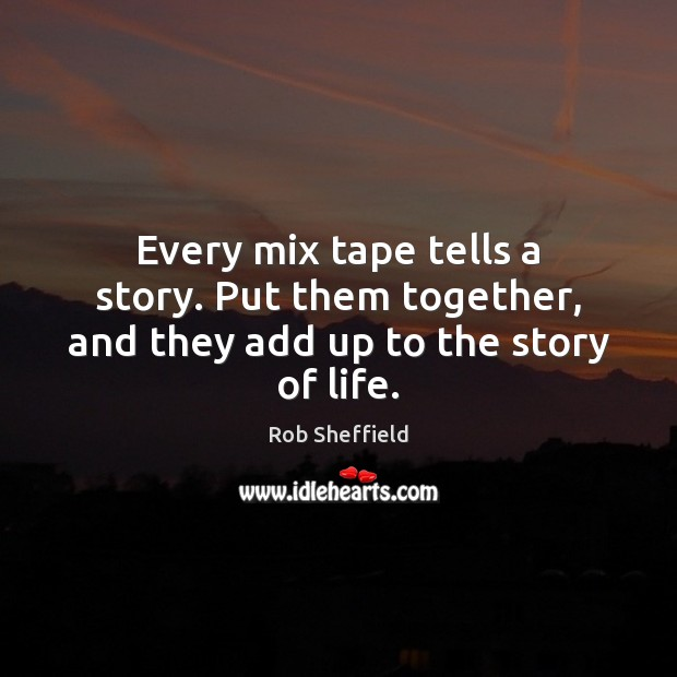 Every mix tape tells a story. Put them together, and they add up to the story of life. Rob Sheffield Picture Quote