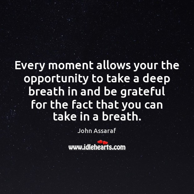 Every moment allows your the opportunity to take a deep breath in John Assaraf Picture Quote