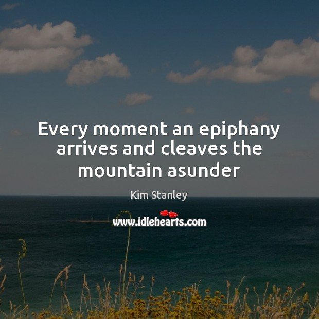 Image, Every moment an epiphany arrives and cleaves the mountain asunder