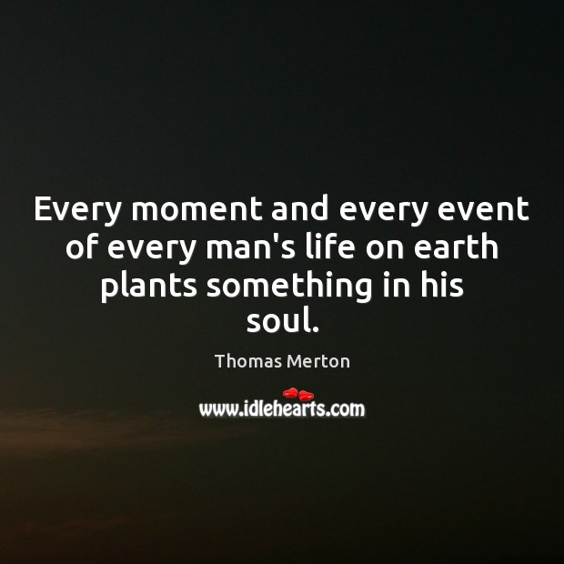 Image, Every moment and every event of every man's life on earth plants something in his soul.