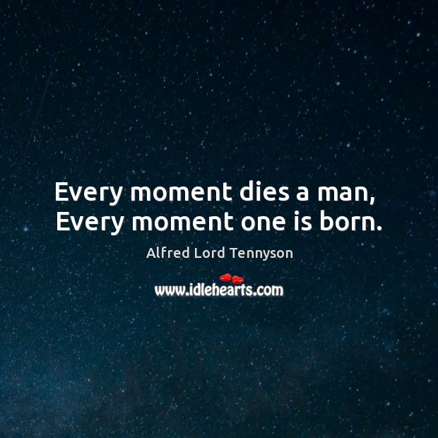 Every moment dies a man,  Every moment one is born. Alfred Lord Tennyson Picture Quote