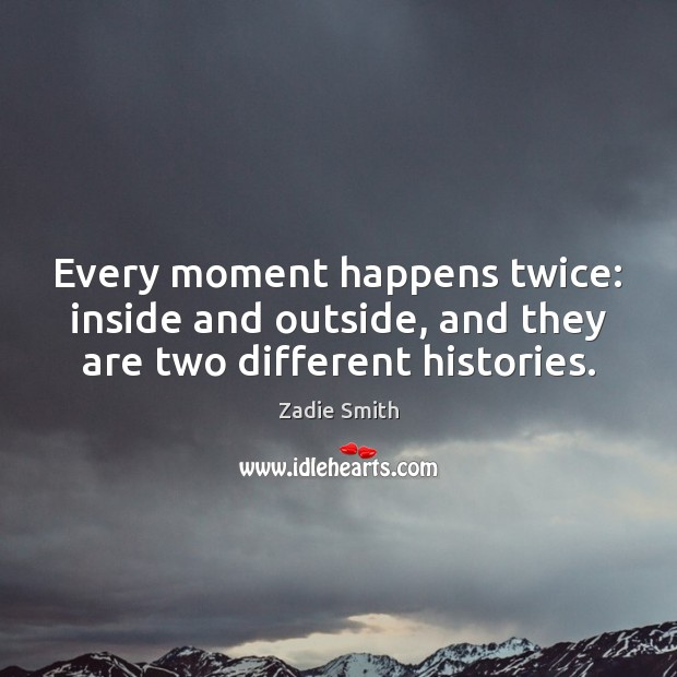 Every moment happens twice: inside and outside, and they are two different histories. Image