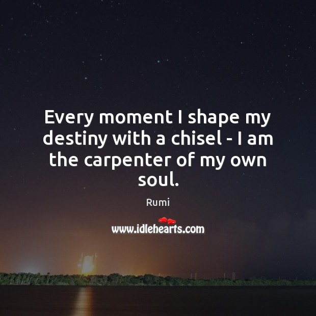 Every moment I shape my destiny with a chisel – I am the carpenter of my own soul. Image