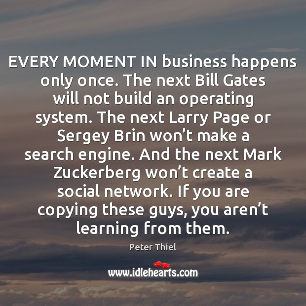EVERY MOMENT IN business happens only once. The next Bill Gates will Peter Thiel Picture Quote