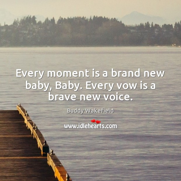 Image, Every moment is a brand new baby, Baby. Every vow is a brave new voice.