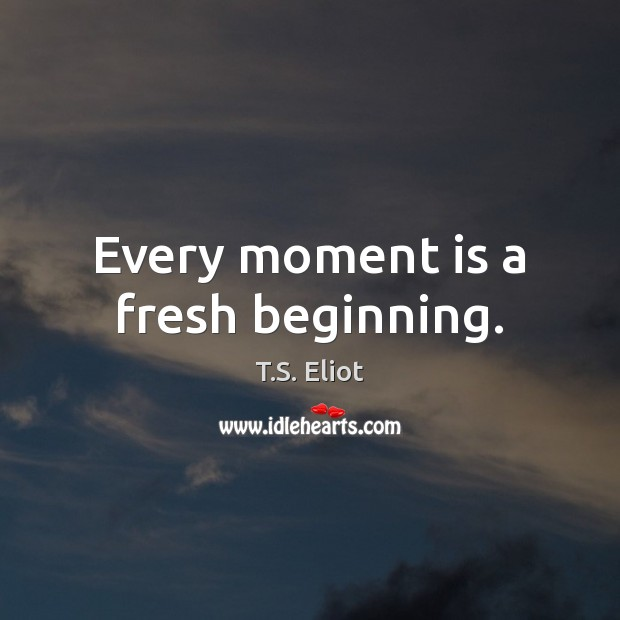Every moment is a fresh beginning. Image