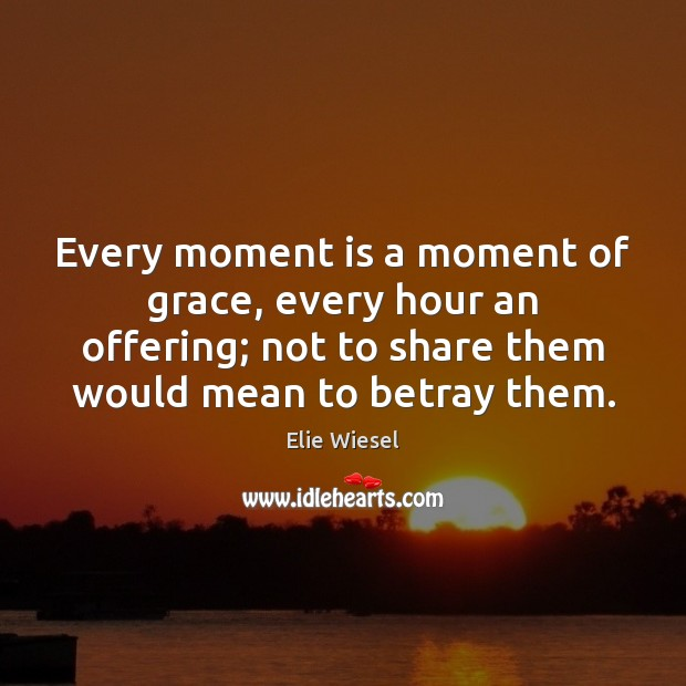 Every moment is a moment of grace, every hour an offering; not Image