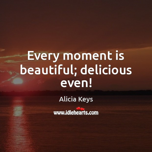 Every moment is beautiful; delicious even! Alicia Keys Picture Quote