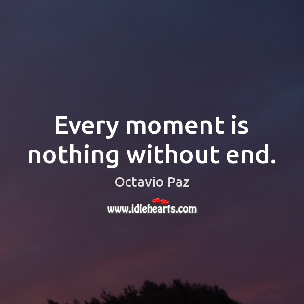 Every moment is nothing without end. Octavio Paz Picture Quote